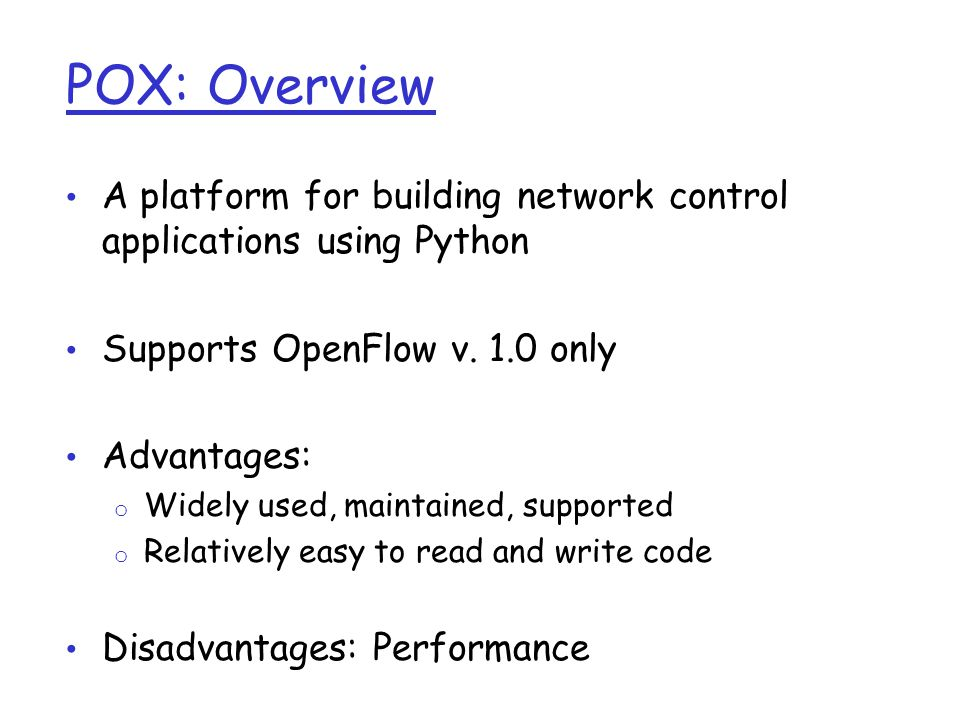 POX: Overview A platform for building network control applications using Python Supports OpenFlow v. 1.0 only Advantages: o Widely used, maintained, s
