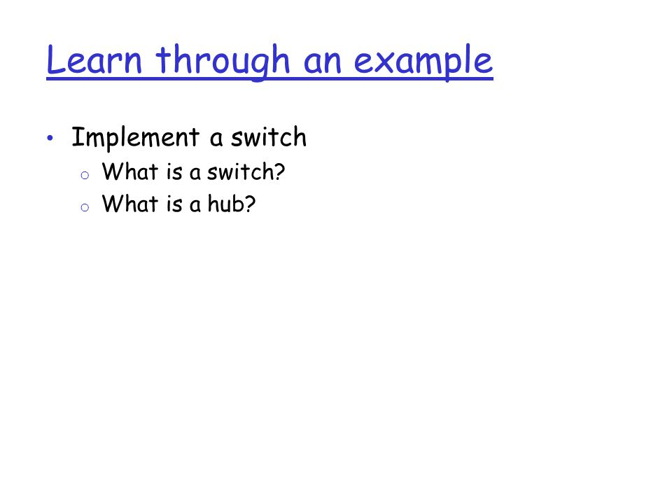 Learn through an example Implement a switch o What is a switch? o What is a hub?