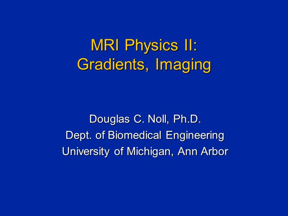 MRI Physics II: Gradients, Imaging Douglas C. Noll, Ph.D.