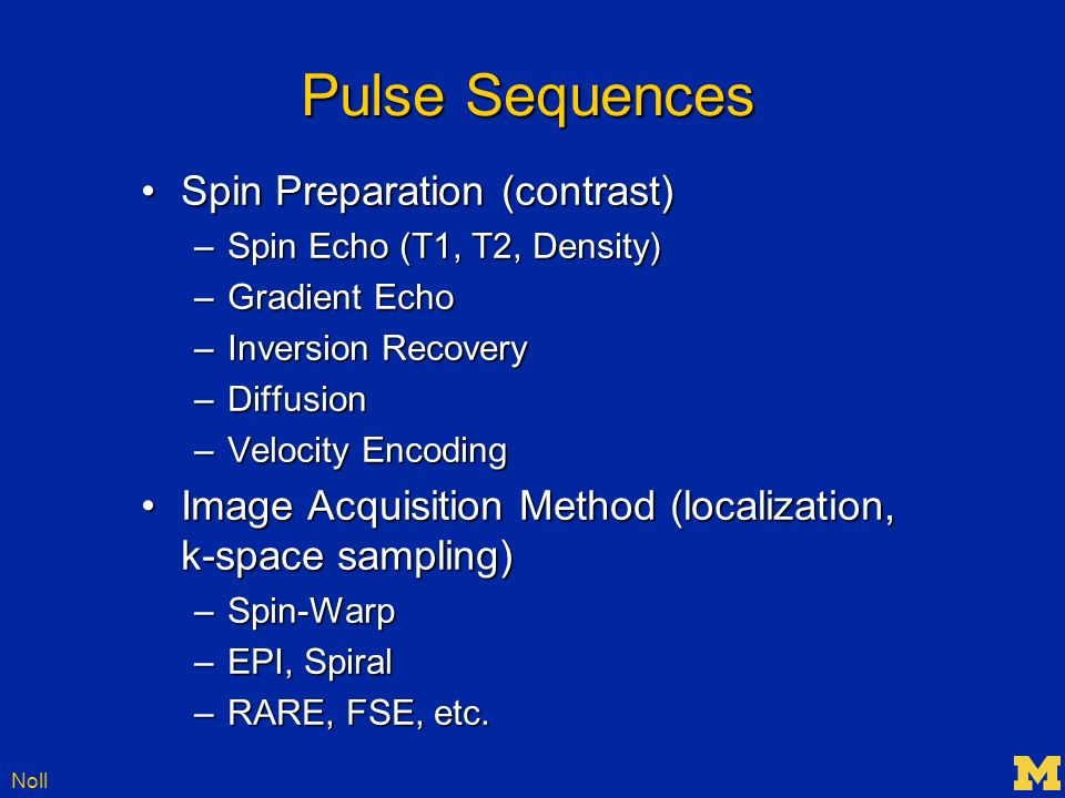 Noll Pulse Sequences Spin Preparation (contrast)Spin Preparation (contrast) –Spin Echo (T1, T2, Density) –Gradient Echo –Inversion Recovery –Diffusion –Velocity Encoding Image Acquisition Method (localization, k-space sampling)Image Acquisition Method (localization, k-space sampling) –Spin-Warp –EPI, Spiral –RARE, FSE, etc.