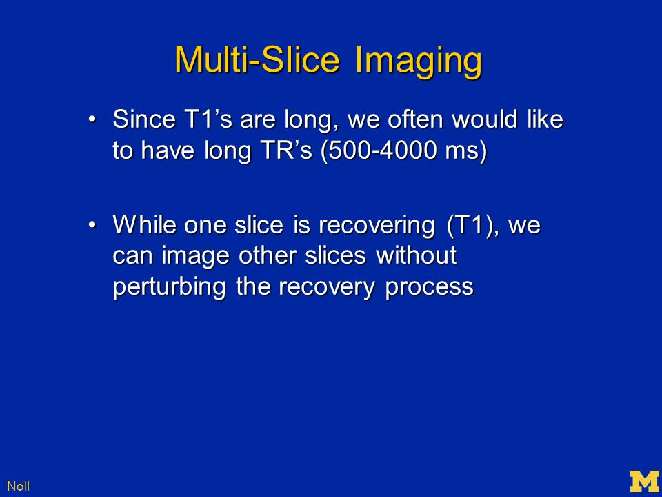 Noll Multi-Slice Imaging Since T1's are long, we often would like to have long TR's (500-4000 ms)Since T1's are long, we often would like to have long TR's (500-4000 ms) While one slice is recovering (T1), we can image other slices without perturbing the recovery processWhile one slice is recovering (T1), we can image other slices without perturbing the recovery process