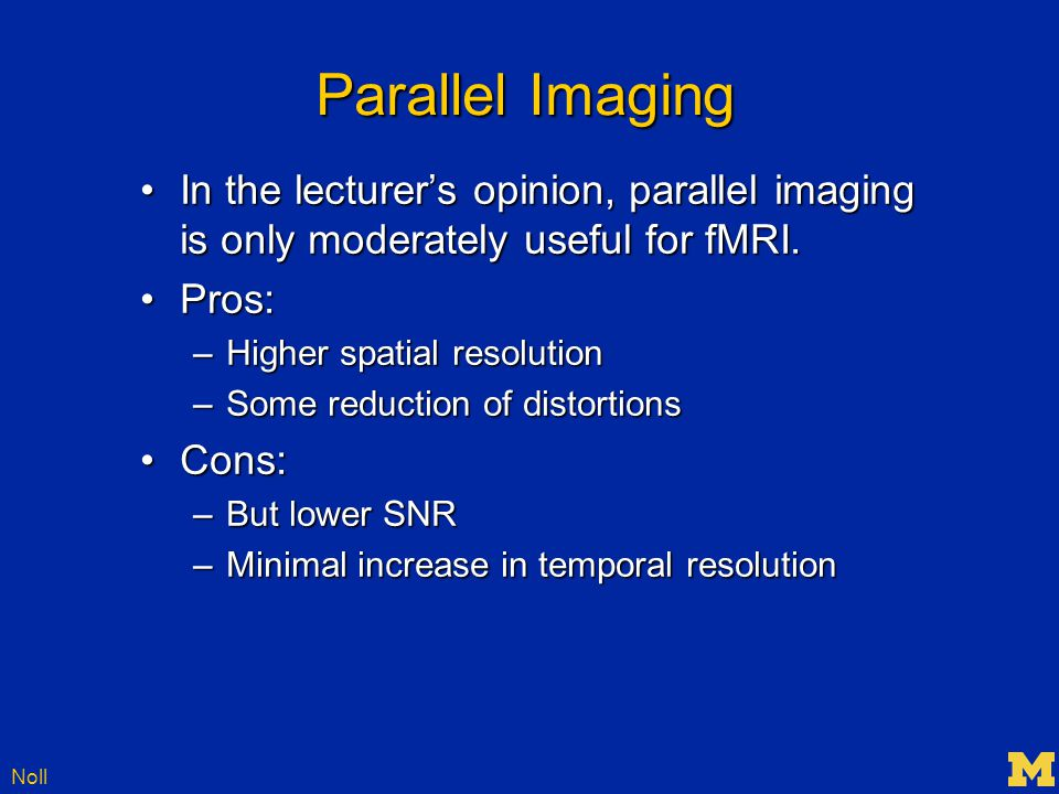 Noll Parallel Imaging In the lecturer's opinion, parallel imaging is only moderately useful for fMRI.In the lecturer's opinion, parallel imaging is only moderately useful for fMRI.