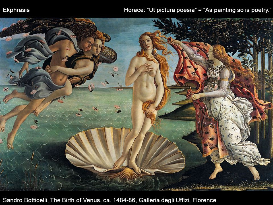 "Sandro Botticelli, The Birth of Venus, ca. 1484-86, Galleria degli Uffizi, Florence Ekphrasis Horace: ""Ut pictura poesia"" = ""As painting so is poetry."