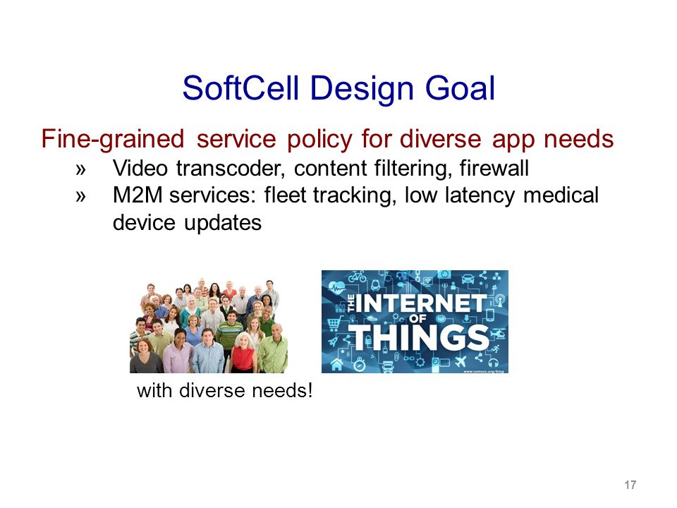 SoftCell Design Goal Fine-grained service policy for diverse app needs  Video transcoder, content filtering, firewall  M2M services: fleet tracking, low latency medical device updates 17 with diverse needs!