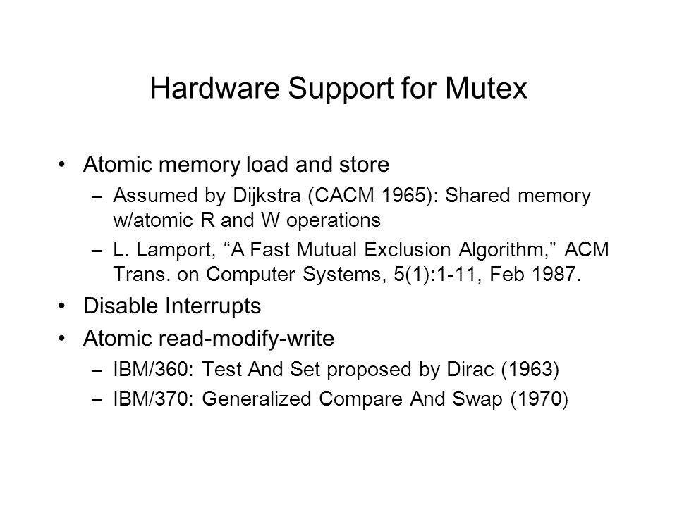 Hardware Support for Mutex Atomic memory load and store –Assumed by Dijkstra (CACM 1965): Shared memory w/atomic R and W operations –L.