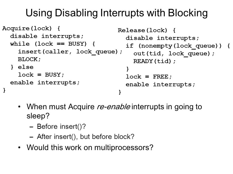 Using Disabling Interrupts with Blocking When must Acquire re-enable interrupts in going to sleep.