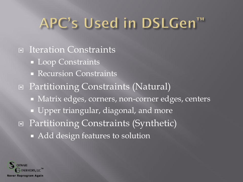  Associative Programming Constraints (APC)  Isolated design feature of an implementation form  Partial and provisional specification  Retains domain knowledge  Can be composed  Can be manipulated (algebra of APCs)  Design Frameworks (formal Design Patterns )  Large scale architectural framework  Logical Architecture (LA) when combined