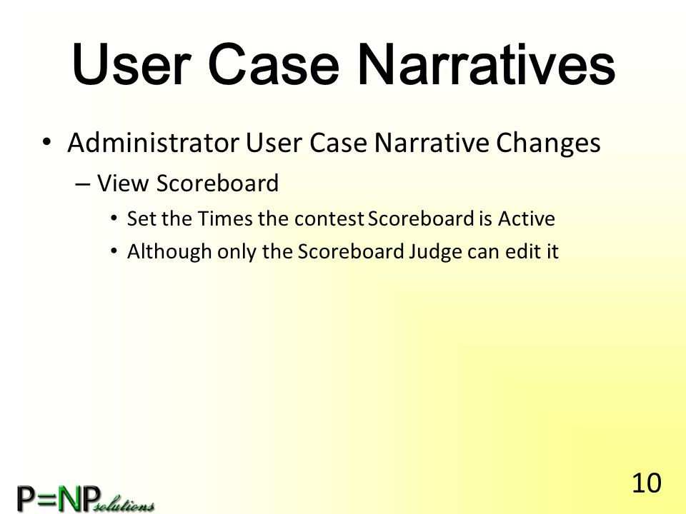 User Case Narratives Administrator User Case Narrative Changes – View Scoreboard Set the Times the contest Scoreboard is Active Although only the Scoreboard Judge can edit it 10