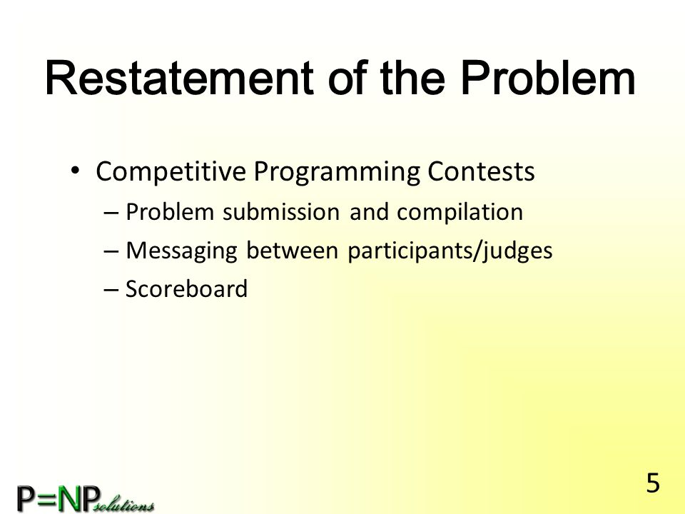 Restatement of the Problem Competitive Programming Contests – Problem submission and compilation – Messaging between participants/judges – Scoreboard 5