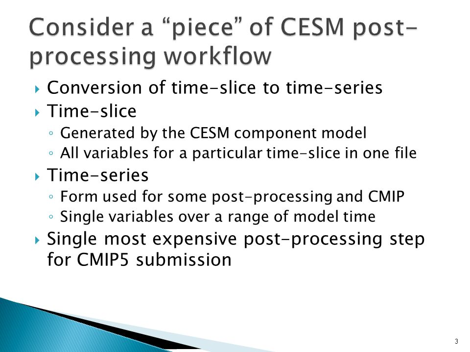  Conversion of time-slice to time-series  Time-slice ◦ Generated by the CESM component model ◦ All variables for a particular time-slice in one file