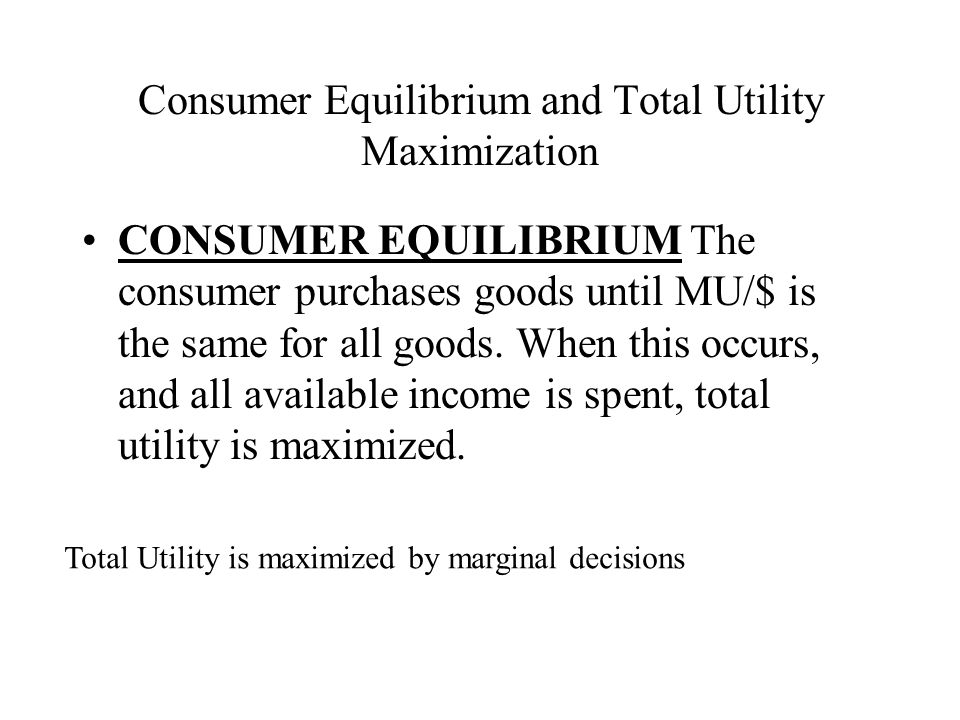 Consumer Equilibrium and Total Utility Maximization CONSUMER EQUILIBRIUM The consumer purchases goods until MU/$ is the same for all goods.