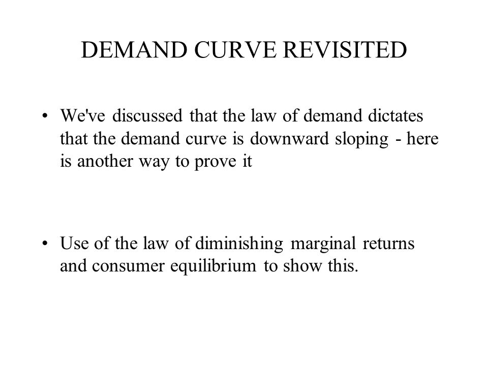 DEMAND CURVE REVISITED We ve discussed that the law of demand dictates that the demand curve is downward sloping - here is another way to prove it Use of the law of diminishing marginal returns and consumer equilibrium to show this.