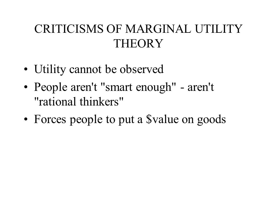 CRITICISMS OF MARGINAL UTILITY THEORY Utility cannot be observed People aren t smart enough - aren t rational thinkers Forces people to put a $value on goods