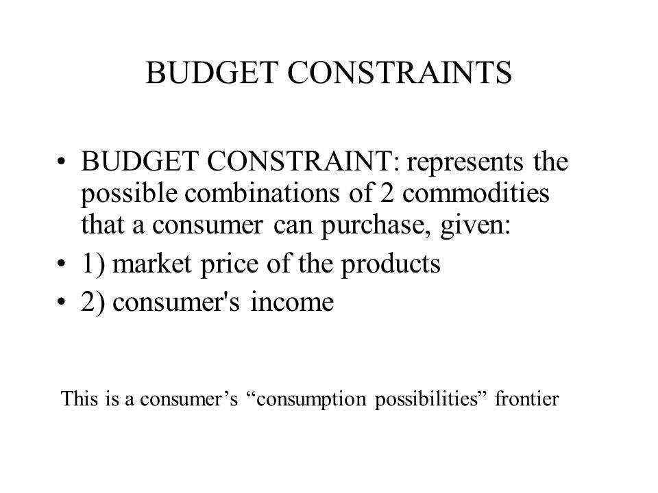 BUDGET CONSTRAINTS BUDGET CONSTRAINT: represents the possible combinations of 2 commodities that a consumer can purchase, given: 1) market price of the products 2) consumer s income This is a consumer's consumption possibilities frontier