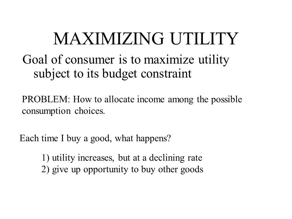 MAXIMIZING UTILITY Goal of consumer is to maximize utility subject to its budget constraint PROBLEM: How to allocate income among the possible consumption choices.