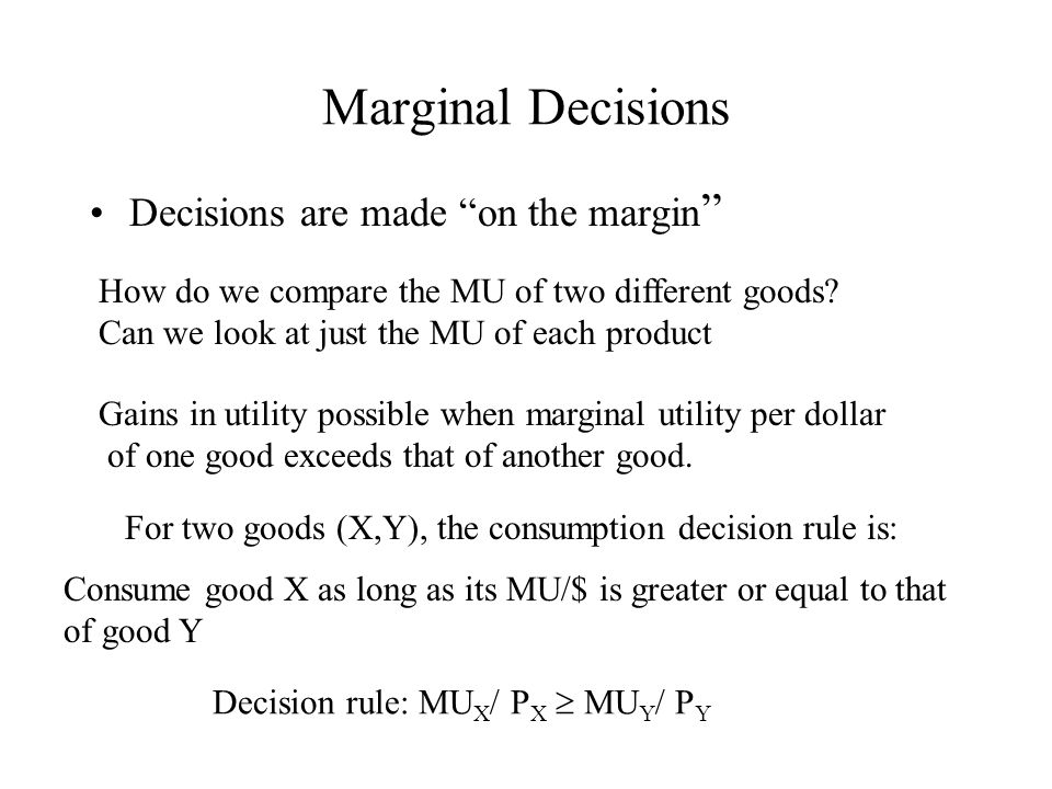 Marginal Decisions Decisions are made on the margin Gains in utility possible when marginal utility per dollar of one good exceeds that of another good.