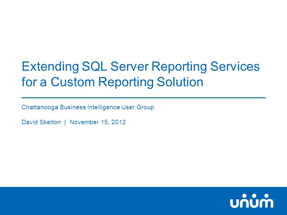 1 Extending SQL Server Reporting Services for a Custom Reporting Solution Chattanooga Business Intelligence User Group David Skelton | November 15, 2012