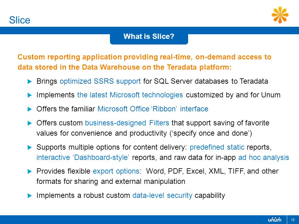 12  Brings optimized SSRS support for SQL Server databases to Teradata  Implements the latest Microsoft technologies customized by and for Unum  Offers the familiar Microsoft Office 'Ribbon' interface  Offers custom business-designed Filters that support saving of favorite values for convenience and productivity ('specify once and done')  Supports multiple options for content delivery: predefined static reports, interactive 'Dashboard-style' reports, and raw data for in-app ad hoc analysis  Provides flexible export options: Word, PDF, Excel, XML, TIFF, and other formats for sharing and external manipulation  Implements a robust custom data-level security capability Custom reporting application providing real-time, on-demand access to data stored in the Data Warehouse on the Teradata platform: Slice What is Slice