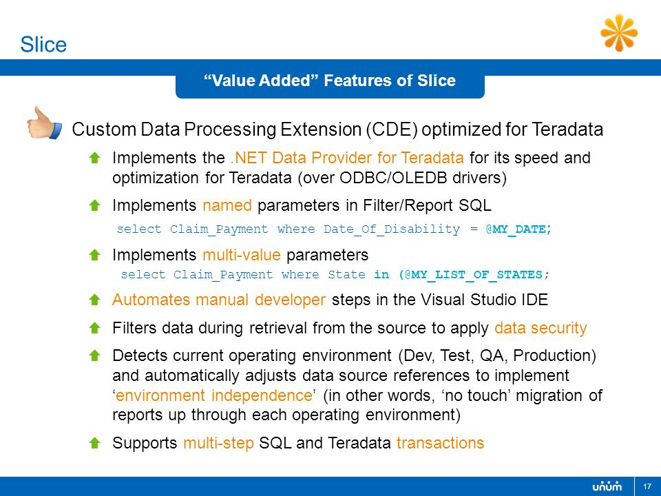 17 Slice Custom Data Processing Extension (CDE) optimized for Teradata  Implements the.NET Data Provider for Teradata for its speed and optimization for Teradata (over ODBC/OLEDB drivers)  Implements named parameters in Filter/Report SQL select Claim_Payment where Date_Of_Disability = @MY_DATE ;  Implements multi-value parameters select Claim_Payment where State in (@MY_LIST_OF_STATES;  Automates manual developer steps in the Visual Studio IDE  Filters data during retrieval from the source to apply data security  Detects current operating environment (Dev, Test, QA, Production) and automatically adjusts data source references to implement 'environment independence' (in other words, 'no touch' migration of reports up through each operating environment)  Supports multi-step SQL and Teradata transactions Value Added Features of Slice