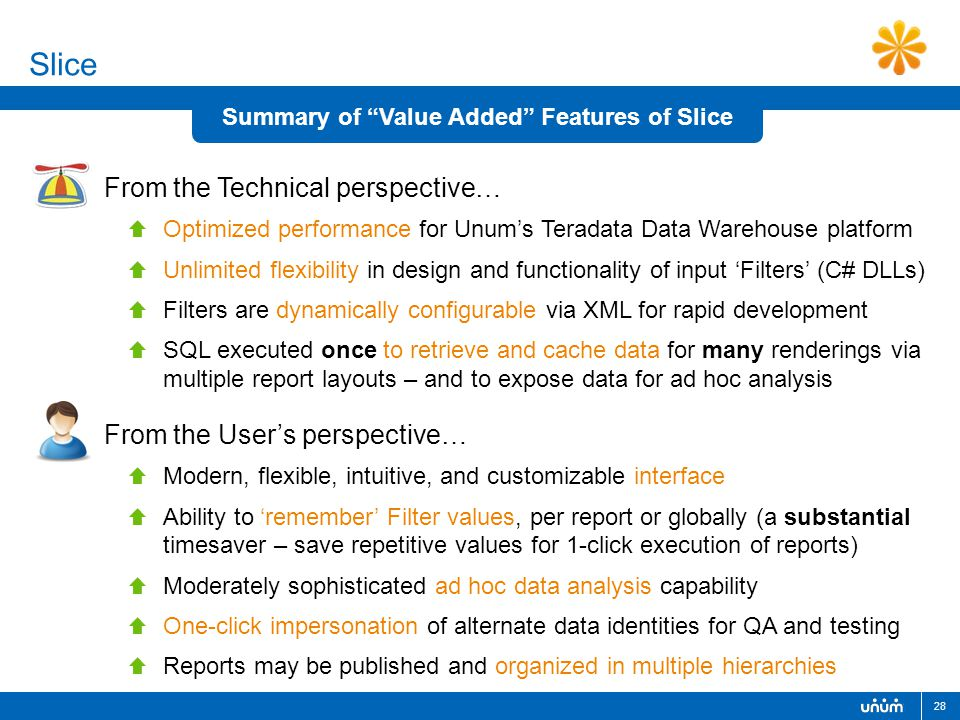 28 Slice From the Technical perspective…  Optimized performance for Unum's Teradata Data Warehouse platform  Unlimited flexibility in design and functionality of input 'Filters' (C# DLLs)  Filters are dynamically configurable via XML for rapid development  SQL executed once to retrieve and cache data for many renderings via multiple report layouts – and to expose data for ad hoc analysis Summary of Value Added Features of Slice  Modern, flexible, intuitive, and customizable interface  Ability to 'remember' Filter values, per report or globally (a substantial timesaver – save repetitive values for 1-click execution of reports)  Moderately sophisticated ad hoc data analysis capability  One-click impersonation of alternate data identities for QA and testing  Reports may be published and organized in multiple hierarchies From the User's perspective…