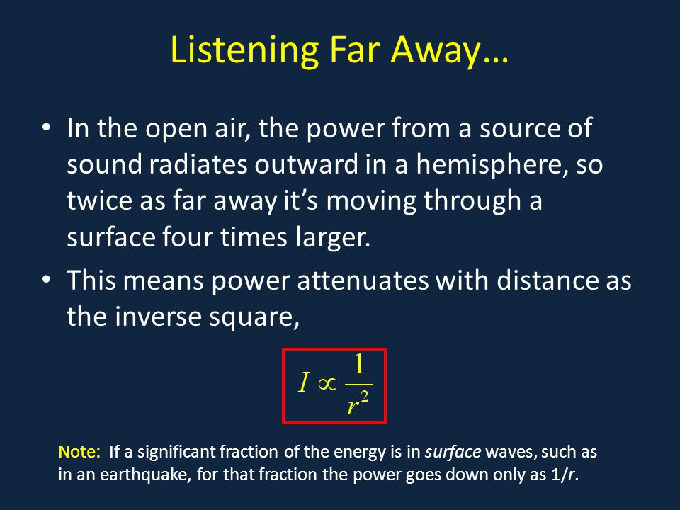 Listening Far Away… In the open air, the power from a source of sound radiates outward in a hemisphere, so twice as far away it's moving through a surface four times larger.