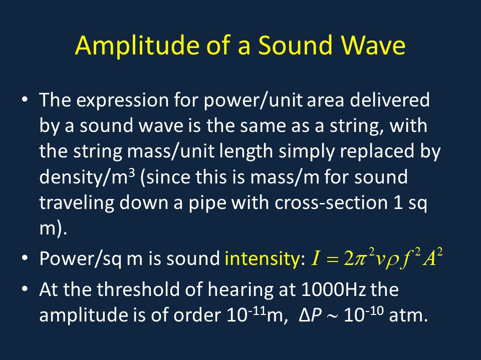 Amplitude of a Sound Wave The expression for power/unit area delivered by a sound wave is the same as a string, with the string mass/unit length simply replaced by density/m 3 (since this is mass/m for sound traveling down a pipe with cross-section 1 sq m).