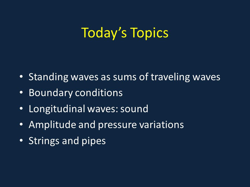 Today's Topics Standing waves as sums of traveling waves Boundary conditions Longitudinal waves: sound Amplitude and pressure variations Strings and pipes