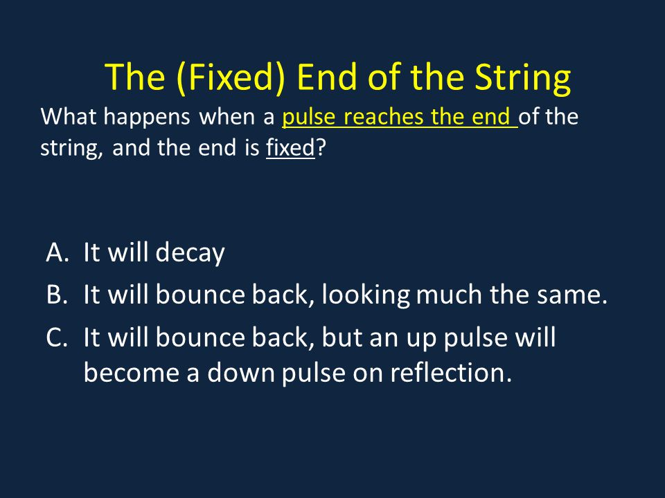 The (Fixed) End of the String What happens when a pulse reaches the end of the string, and the end is fixed?pulse reaches the end A.It will decay B.It will bounce back, looking much the same.