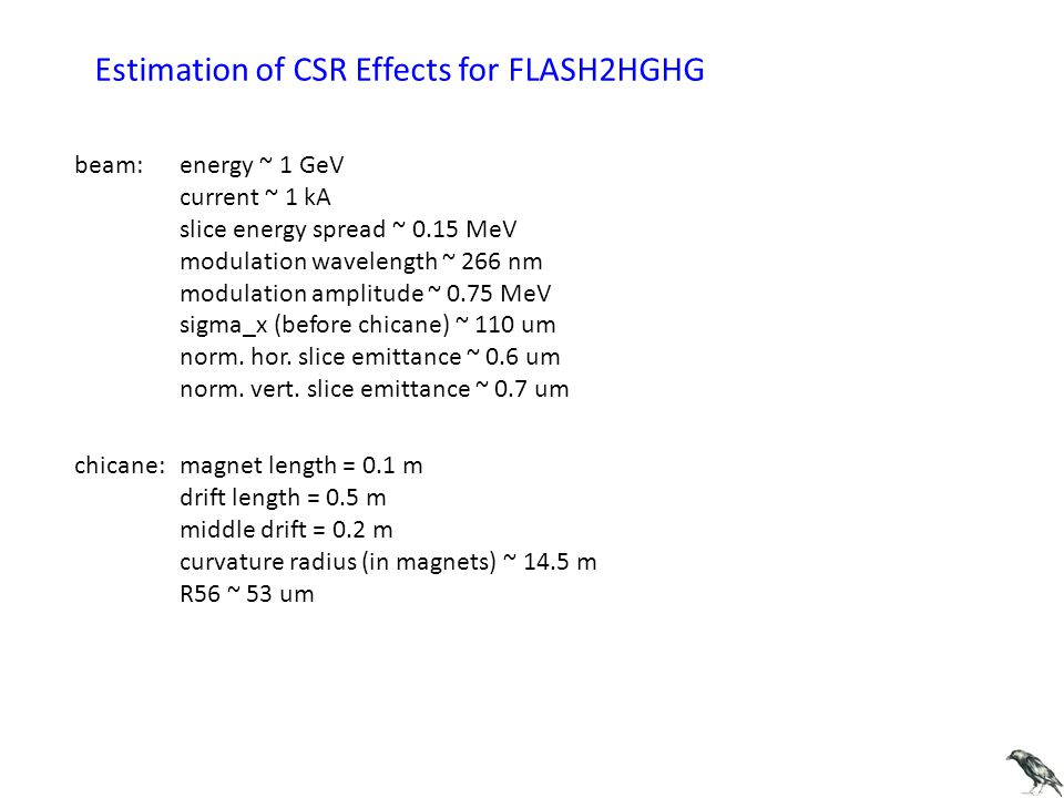 Estimation of CSR Effects for FLASH2HGHG beam: energy ~ 1 GeV current ~ 1 kA slice energy spread ~ 0.15 MeV modulation wavelength ~ 266 nm modulation amplitude ~ 0.75 MeV sigma_x (before chicane) ~ 110 um norm.