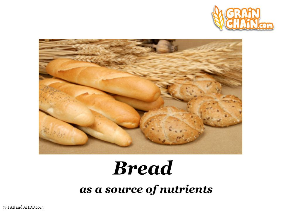 © FAB and AHDB 2013 Learning Objectives To learn about the nutrients provided by bread, including their function in the body.