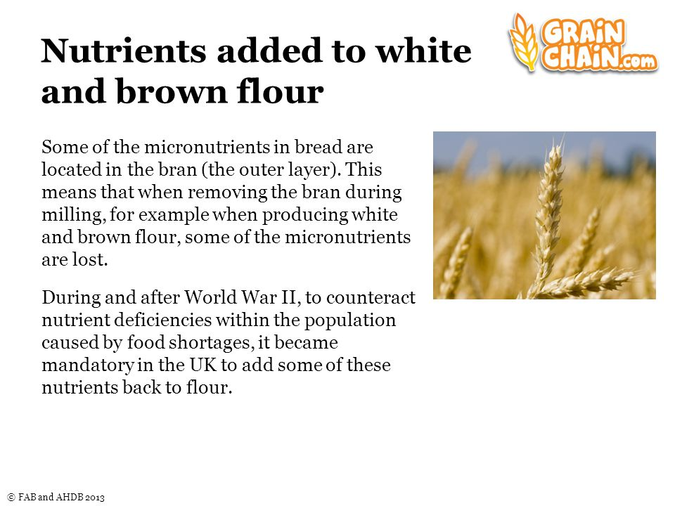 © FAB and AHDB 2013 Nutrients added to white and brown flour Some of the micronutrients in bread are located in the bran (the outer layer).