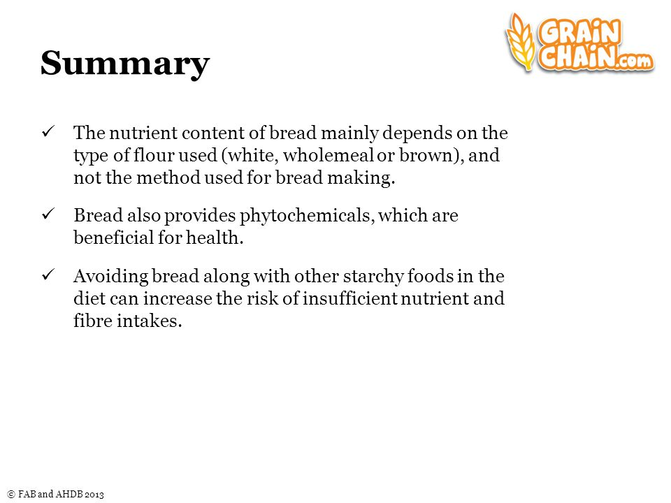 © FAB and AHDB 2013 Summary The nutrient content of bread mainly depends on the type of flour used (white, wholemeal or brown), and not the method used for bread making.
