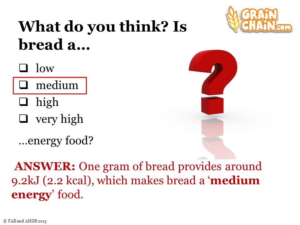 © FAB and AHDB 2013 Energy content of bread Energy densityKcal/gkJ/g Very low0 – 0.60 – 2.5 Low0.6 – 1.52.5 – 6.3 Medium1.5 – 4.06.3 – 16.7 High4.0 – 9.016.7 – 37.7 Energy density is the amount of energy (kJ/kcal) provided per gram of food.