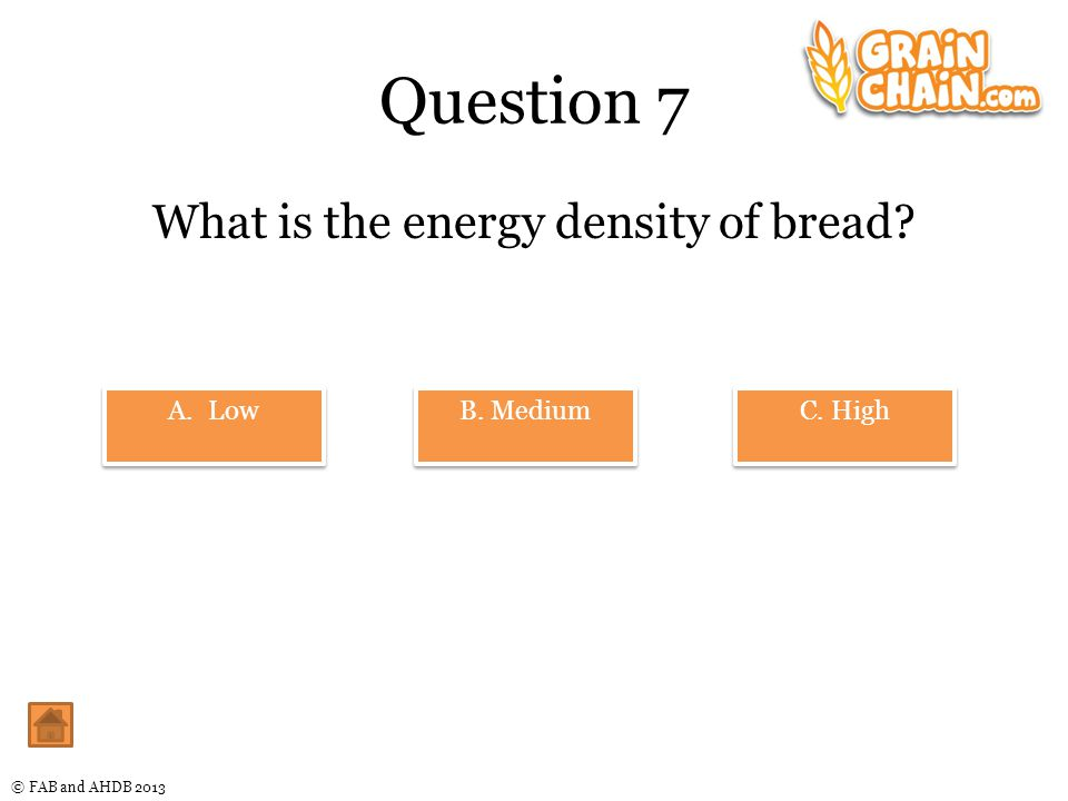 © FAB and AHDB 2013 Question 7 What is the energy density of bread.