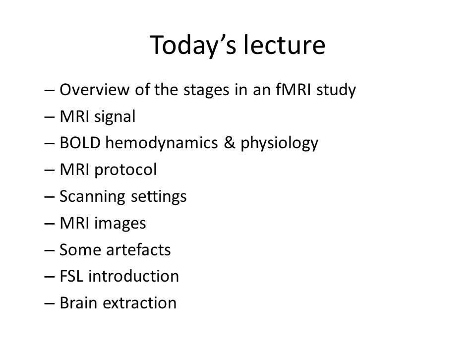 Today's lecture – Overview of the stages in an fMRI study – MRI signal – BOLD hemodynamics & physiology – MRI protocol – Scanning settings – MRI image