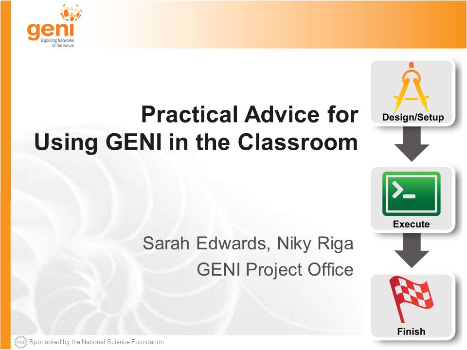 Sponsored by the National Science Foundation Practical Advice for Using GENI in the Classroom Sarah Edwards, Niky Riga GENI Project Office