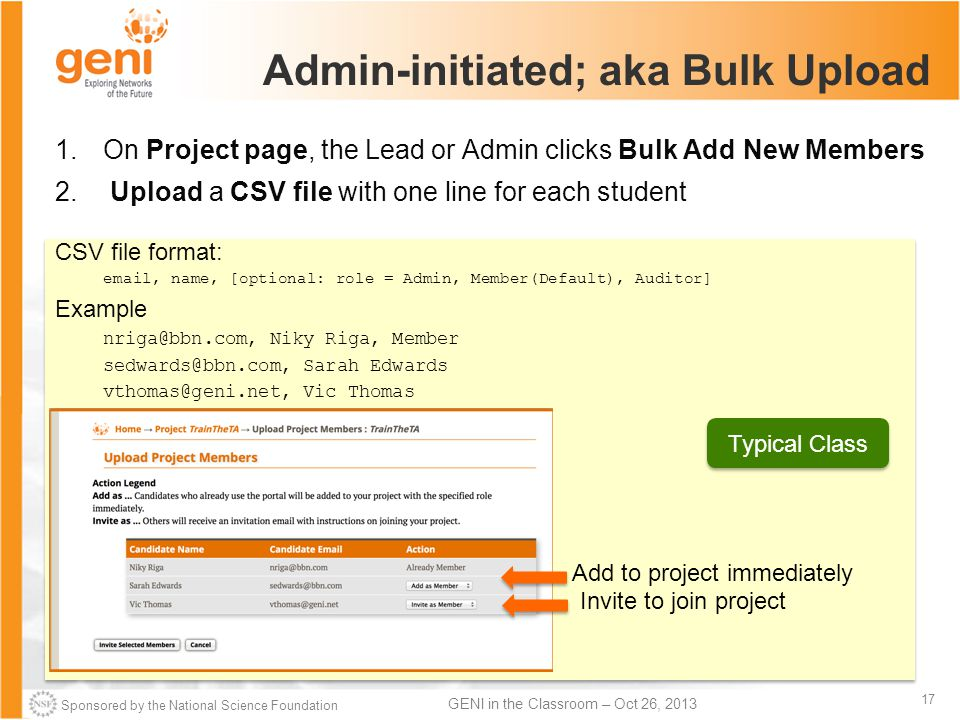 Sponsored by the National Science Foundation 17 GENI in the Classroom – Oct 26, 2013 Admin-initiated; aka Bulk Upload 1.On Project page, the Lead or Admin clicks Bulk Add New Members 2.