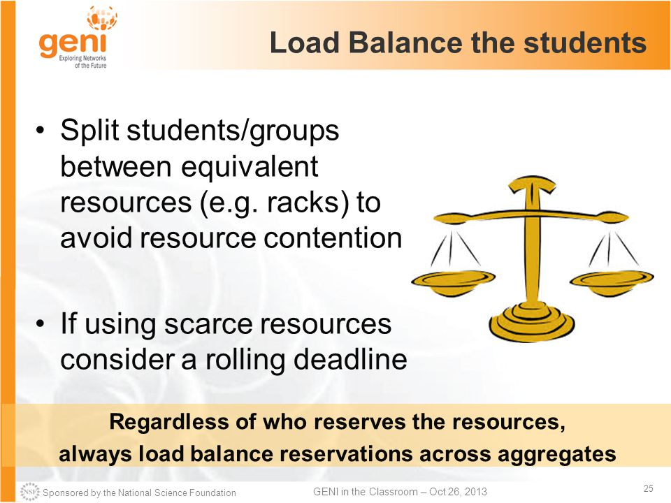 Sponsored by the National Science Foundation 25 GENI in the Classroom – Oct 26, 2013 Load Balance the students Split students/groups between equivalent resources (e.g.