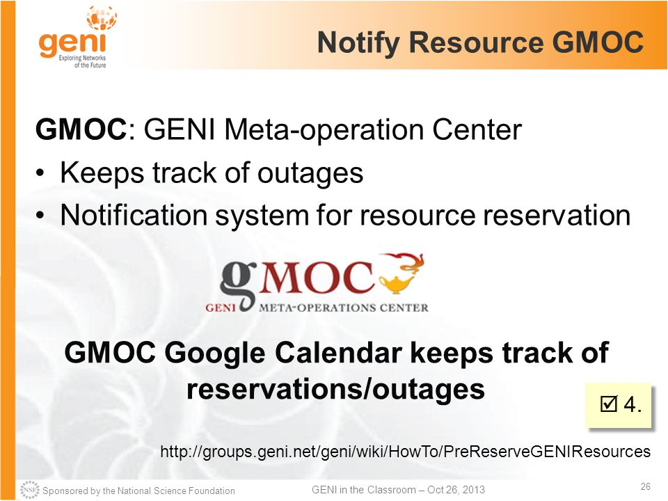 Sponsored by the National Science Foundation 26 GENI in the Classroom – Oct 26, 2013 Notify Resource GMOC GMOC: GENI Meta-operation Center Keeps track of outages Notification system for resource reservation http://groups.geni.net/geni/wiki/HowTo/PreReserveGENIResources GMOC Google Calendar keeps track of reservations/outages  4.