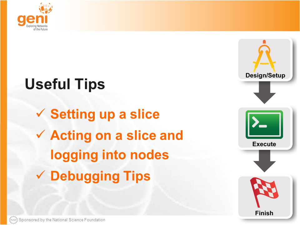 Sponsored by the National Science Foundation Useful Tips Setting up a slice Acting on a slice and logging into nodes Debugging Tips