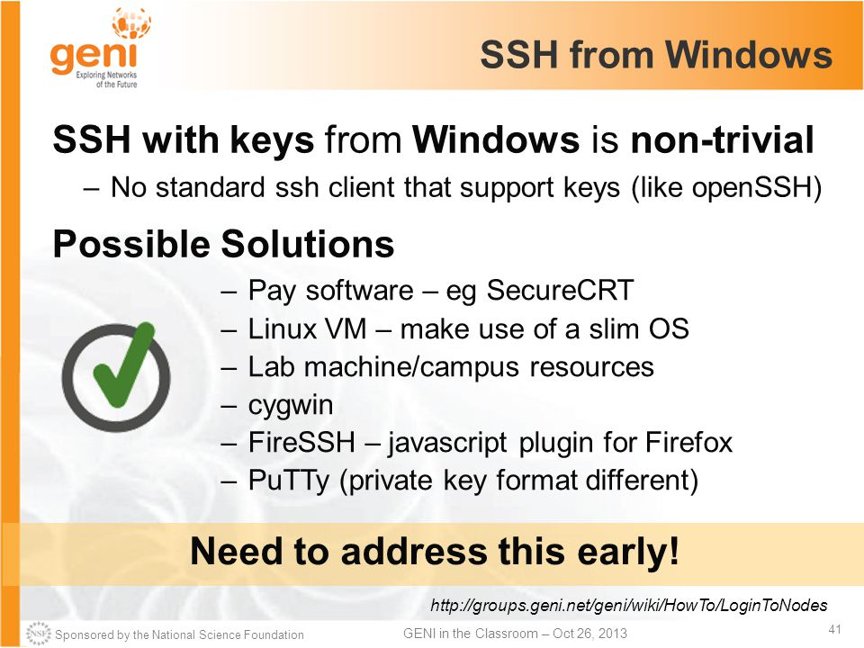 Sponsored by the National Science Foundation 41 GENI in the Classroom – Oct 26, 2013 SSH from Windows SSH with keys from Windows is non-trivial –No standard ssh client that support keys (like openSSH) Possible Solutions http://groups.geni.net/geni/wiki/HowTo/LoginToNodes Need to address this early.