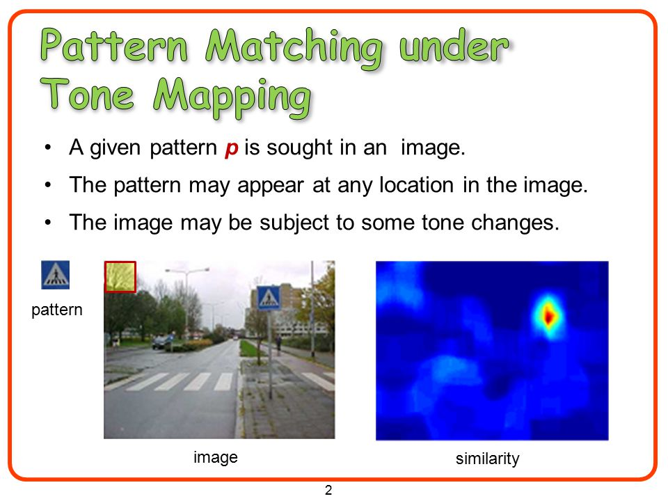 Source of Tone Changes: –Illumination conditions –Camera parameters –Different Modalities Applications: patch based methods –Image summarization –Image retargeting –Image editing –Super resolution –Tracking, Recognition, many more …