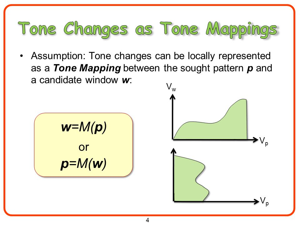 Assumption: Tone changes can be locally represented as a Tone Mapping between the sought pattern p and a candidate window w: 4 w=M(p) or p=M(w) VpVp VwVw VpVp