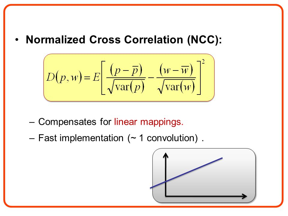 Normalized Cross Correlation (NCC): –Compensates for linear mappings.