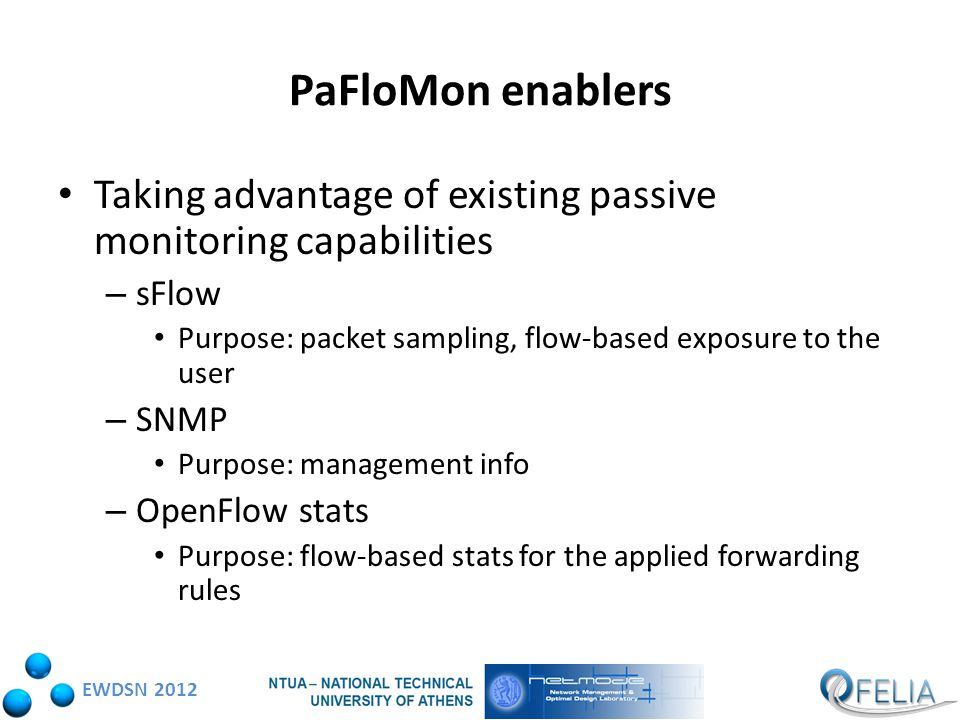 EWDSN 2012 PaFloMon enablers Taking advantage of existing passive monitoring capabilities – sFlow Purpose: packet sampling, flow-based exposure to the user – SNMP Purpose: management info – OpenFlow stats Purpose: flow-based stats for the applied forwarding rules
