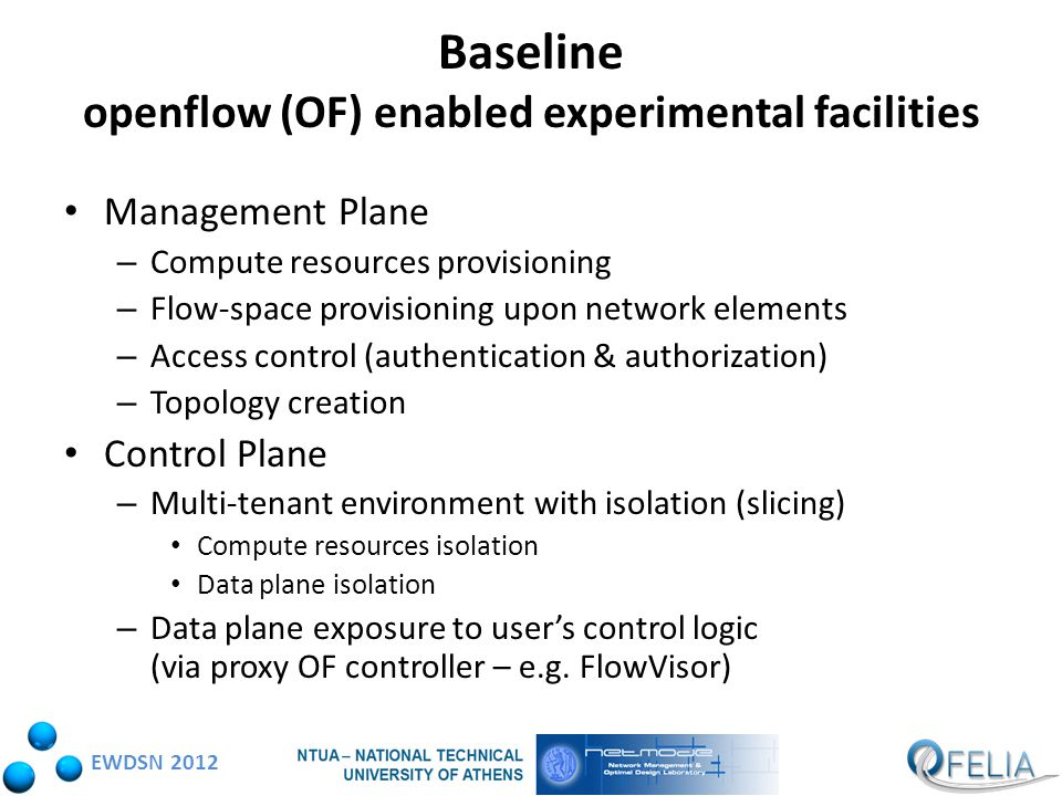 EWDSN 2012 Baseline openflow (OF) enabled experimental facilities Management Plane – Compute resources provisioning – Flow-space provisioning upon network elements – Access control (authentication & authorization) – Topology creation Control Plane – Multi-tenant environment with isolation (slicing) Compute resources isolation Data plane isolation – Data plane exposure to user's control logic (via proxy OF controller – e.g.