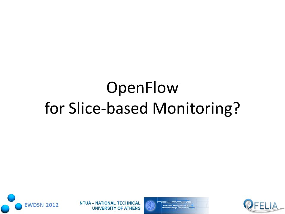 EWDSN 2012 OpenFlow data gathering support OpenFlow counters – Counters per-table, per-flow, per-port, per queue Easy fit with the slice-based concept – Slice-based data gathering based on flow-space definition – Proxy Controller permits per-slice counter view to the users' controllers