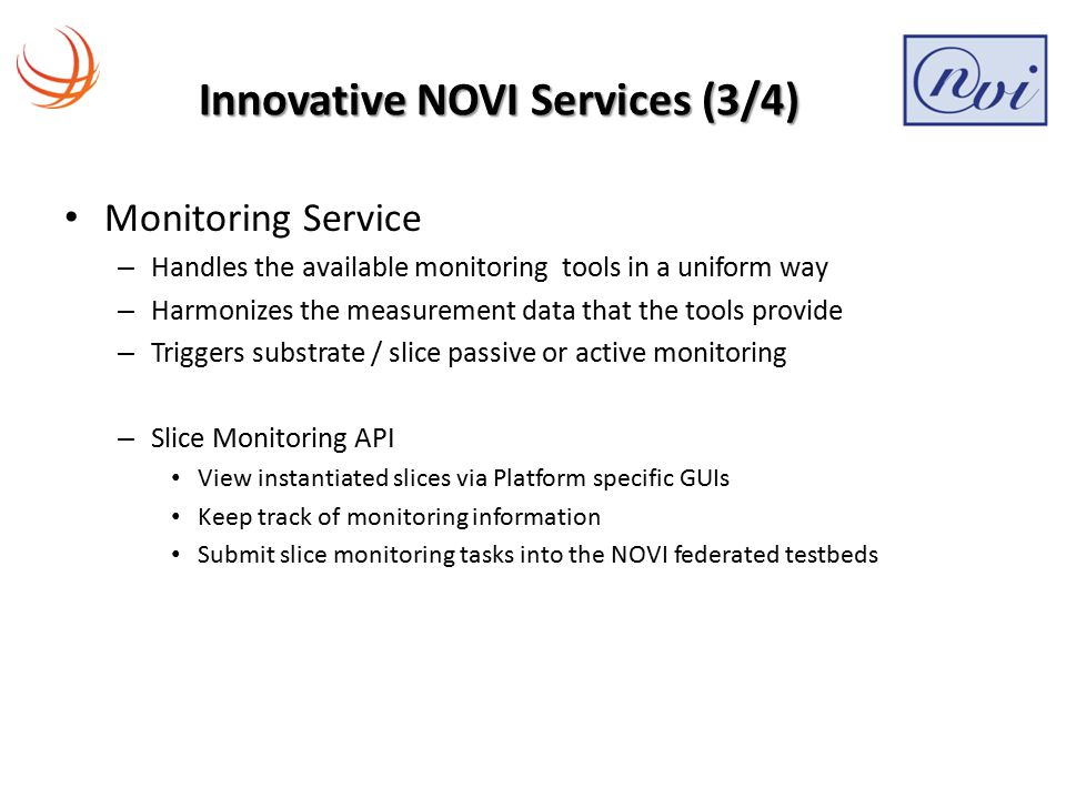 Innovative NOVI Services (3/4) Monitoring Service – Handles the available monitoring tools in a uniform way – Harmonizes the measurement data that the