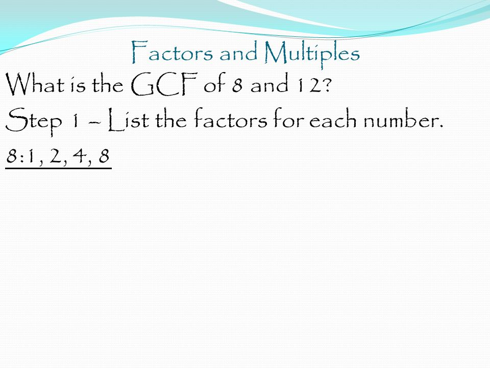 Factors and Multiples What is the GCF of 8 and 12? Step 1 – List the factors for each number. 8:1, 2, 4, 8