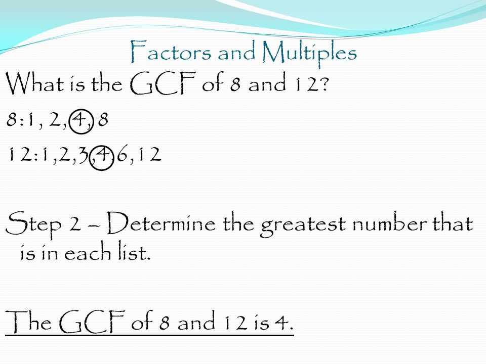 Factors and Multiples What is the GCF of 8 and 12? 8:1, 2, 4, 8 12:1,2,3,4,6,12 Step 2 – Determine the greatest number that is in each list. The GCF o
